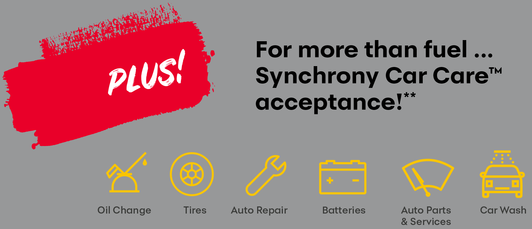 PLUS! For more than fuel... Synchrony Car Care™ acceptance!** Oil Change - Tires - Auto Repair - Batteries - Auto Parts & Services - Car Wash